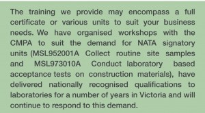The training we provide may encompass a full certificate or various units to suit your business needs. We  have  organised  workshops  with  the  CMPA  to  suit  the  demand  for  NATA  signatory  units (MSL952001A  Collect  routine  site  samples  and  MSL973010A  Conduct laboratory  based  acceptance tests  on  construction  materials),  have  delivered  nationally  recognised  qualifications  to  laboratories for a number of years in Victoria and will continue to respond to this demand.